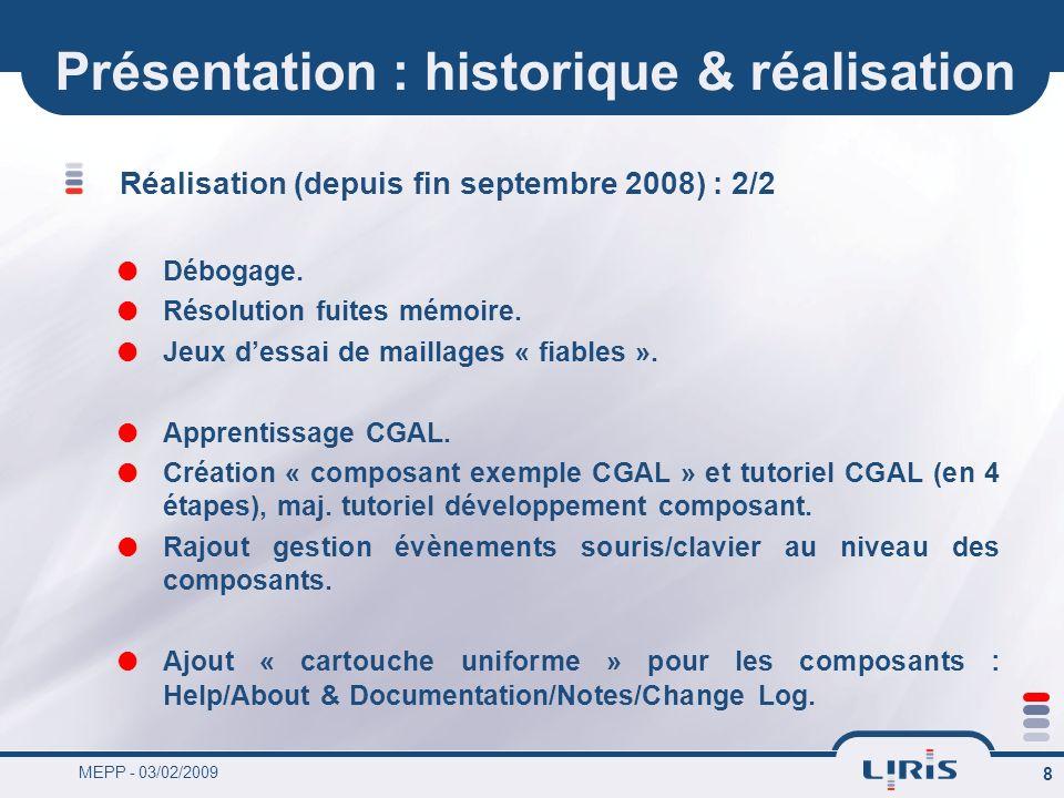 MEPP - 03/02/2009 8 Présentation : historique & réalisation Réalisation (depuis fin septembre 2008) : 2/2 Débogage. Résolution fuites mémoire. Jeux de