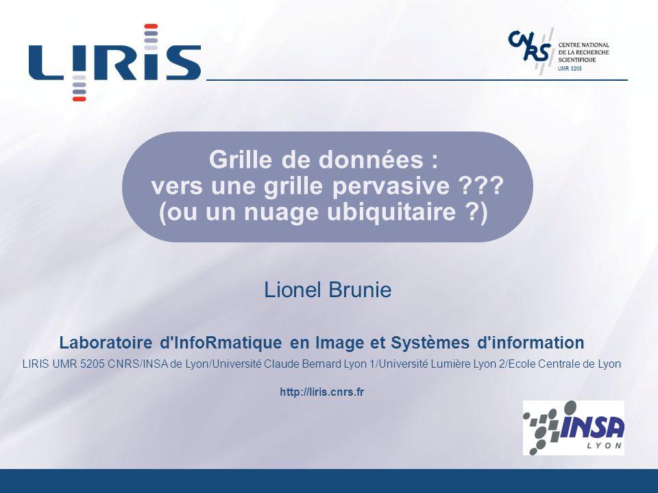 Laboratoire d InfoRmatique en Image et Systèmes d information LIRIS UMR 5205 CNRS/INSA de Lyon/Université Claude Bernard Lyon 1/Université Lumière Lyon 2/Ecole Centrale de Lyon http://liris.cnrs.fr UMR 5205 Grille de données : vers une grille pervasive .