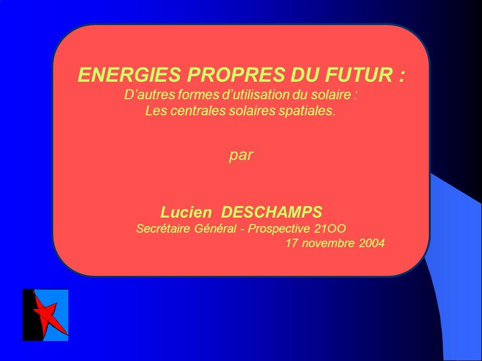 ENERGIES PROPRES DU FUTUR : Dautres formes dutilisation du solaire : Les centrales solaires spatiales. par Lucien DESCHAMPS Secrétaire Général - Prosp