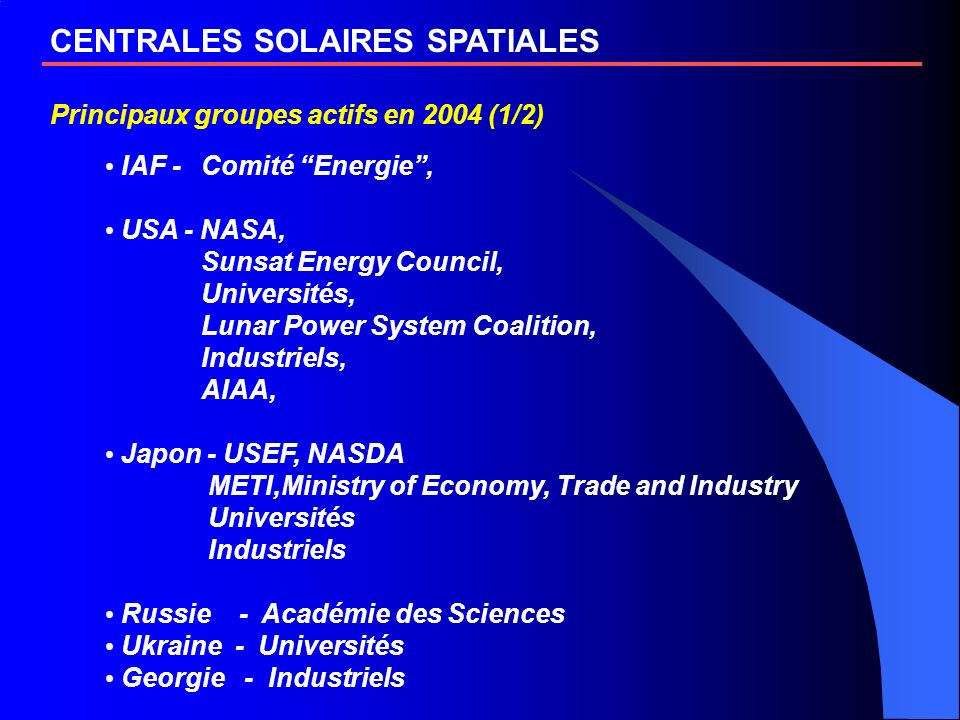CENTRALES SOLAIRES SPATIALES Principaux groupes actifs en 2004 (1/2) IAF - Comité Energie, USA - NASA, Sunsat Energy Council, Universités, Lunar Power