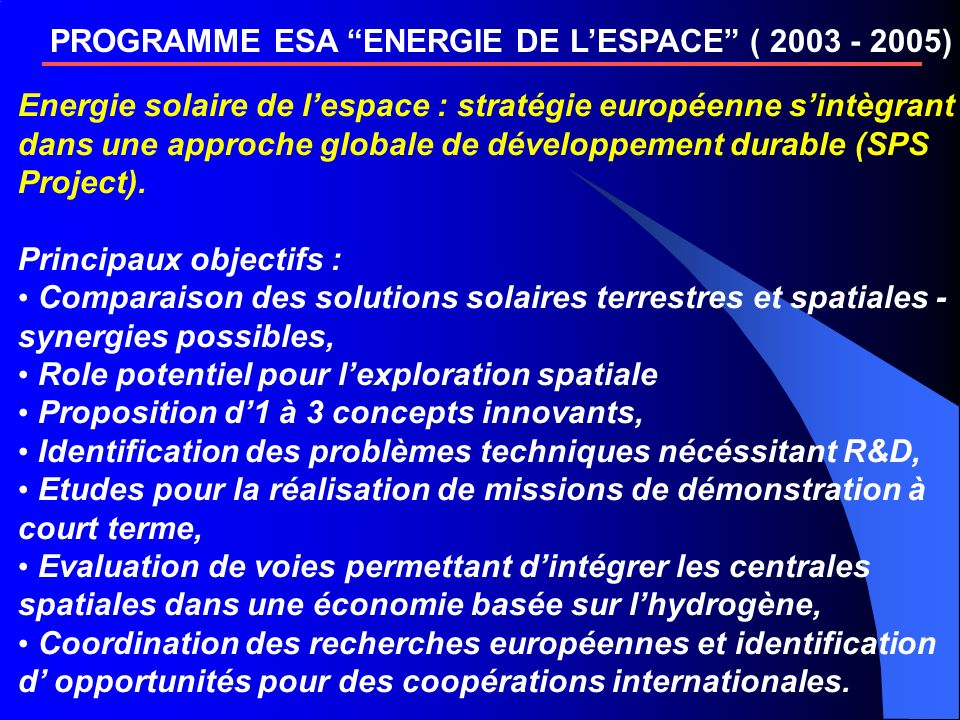 PROGRAMME ESA ENERGIE DE LESPACE ( 2003 - 2005) Energie solaire de lespace : stratégie européenne sintègrant dans une approche globale de développement durable (SPS Project).