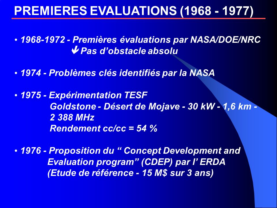 PREMIERES EVALUATIONS (1968 - 1977) 1968-1972 - Premières évaluations par NASA/DOE/NRC Pas dobstacle absolu 1974 - Problèmes clés identifiés par la NASA 1975 - Expérimentation TESF Goldstone - Désert de Mojave - 30 kW - 1,6 km - 2 388 MHz Rendement cc/cc = 54 % 1976 - Proposition du Concept Development and Evaluation program (CDEP) par l ERDA (Etude de référence - 15 M$ sur 3 ans)
