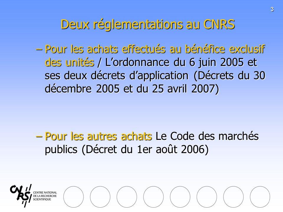 3 Deux réglementations au CNRS Deux réglementations au CNRS –Pour les achats effectués au bénéfice exclusif des unités / Lordonnance du 6 juin 2005 et