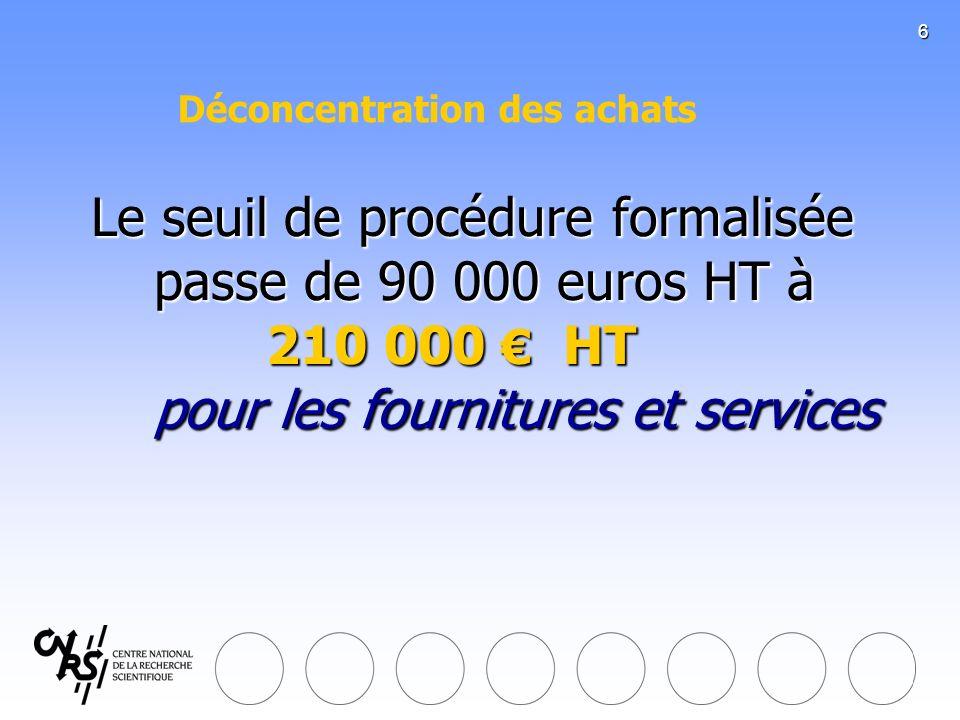6 Le seuil de procédure formalisée passe de 90 000 euros HT à 210 000 HT pour les fournitures et services Le seuil de procédure formalisée passe de 90