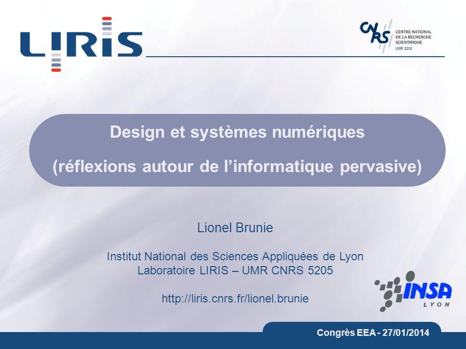 UMR 5205 Congrès EEA - 27/01/2014 Design et systèmes numériques (réflexions autour de linformatique pervasive) Lionel Brunie Institut National des Sciences Appliquées de Lyon Laboratoire LIRIS – UMR CNRS 5205 http://liris.cnrs.fr/lionel.brunie