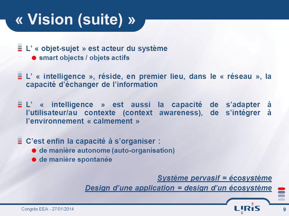 Congrès EEA - 27/01/2014 9 « Vision (suite) » L « objet-sujet » est acteur du système smart objects / objets actifs L « intelligence », réside, en premier lieu, dans le « réseau », la capacité déchanger de linformation L « intelligence » est aussi la capacité de sadapter à lutilisateur/au contexte (context awareness), de sintégrer à lenvironnement « calmement » Cest enfin la capacité à sorganiser : de manière autonome (auto-organisation) de manière spontanée Système pervasif = écosystème Design dune application = design dun écosystème