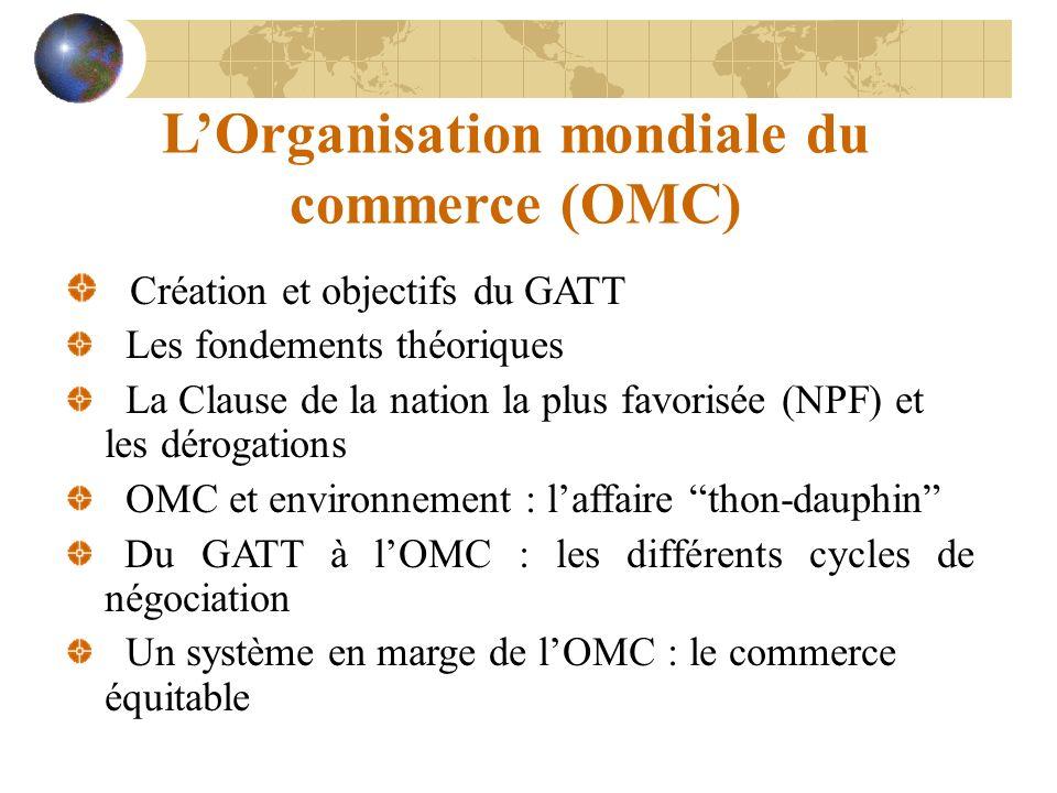 LOrganisation mondiale du commerce (OMC) Création et objectifs du GATT Les fondements théoriques La Clause de la nation la plus favorisée (NPF) et les