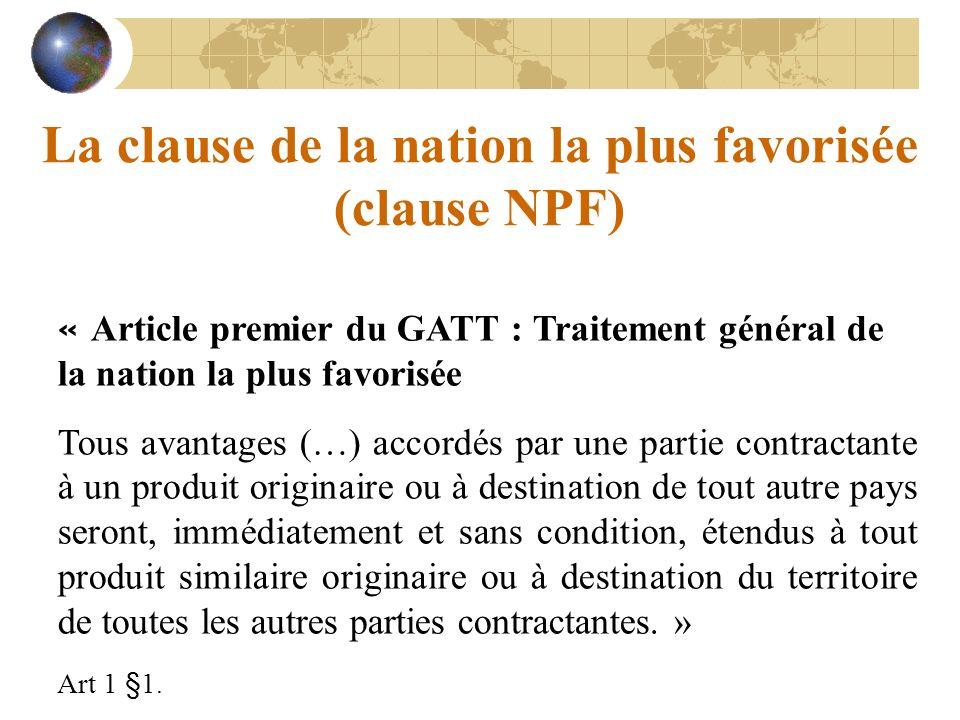 La clause de la nation la plus favorisée (clause NPF) « Article premier du GATT : Traitement général de la nation la plus favorisée Tous avantages (…)