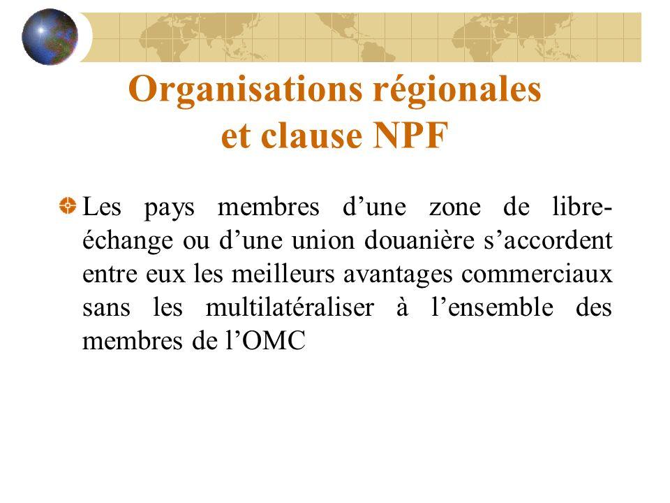 Organisations régionales et clause NPF Les pays membres dune zone de libre- échange ou dune union douanière saccordent entre eux les meilleurs avantages commerciaux sans les multilatéraliser à lensemble des membres de lOMC