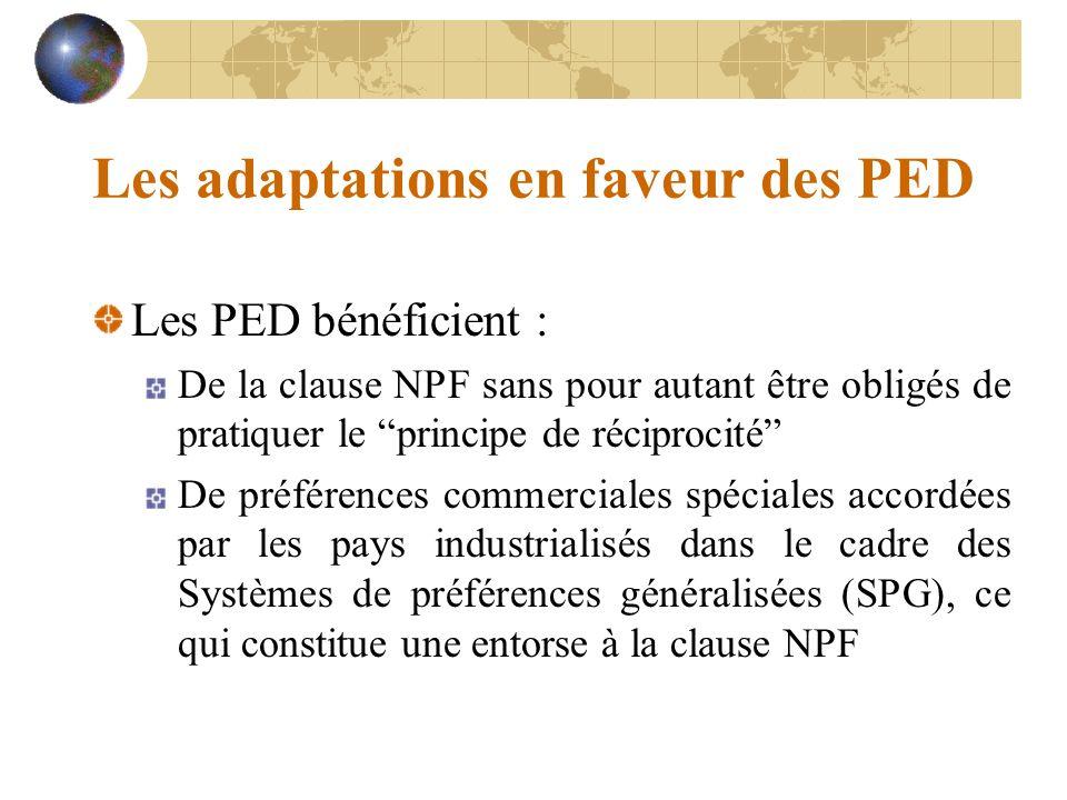Les adaptations en faveur des PED Les PED bénéficient : De la clause NPF sans pour autant être obligés de pratiquer le principe de réciprocité De préférences commerciales spéciales accordées par les pays industrialisés dans le cadre des Systèmes de préférences généralisées (SPG), ce qui constitue une entorse à la clause NPF