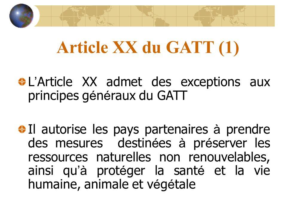 Article XX du GATT (1) L Article XX admet des exceptions aux principes g é n é raux du GATT Il autorise les pays partenaires à prendre des mesures destin é es à pr é server les ressources naturelles non renouvelables, ainsi qu à prot é ger la sant é et la vie humaine, animale et v é g é tale