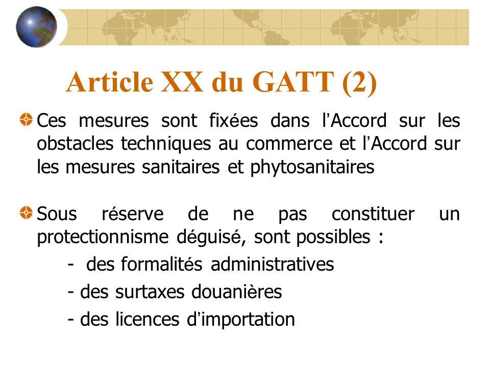 Article XX du GATT (2) Ces mesures sont fix é es dans l Accord sur les obstacles techniques au commerce et l Accord sur les mesures sanitaires et phytosanitaires Sous r é serve de ne pas constituer un protectionnisme d é guis é, sont possibles : - des formalit é s administratives - des surtaxes douani è res - des licences d importation