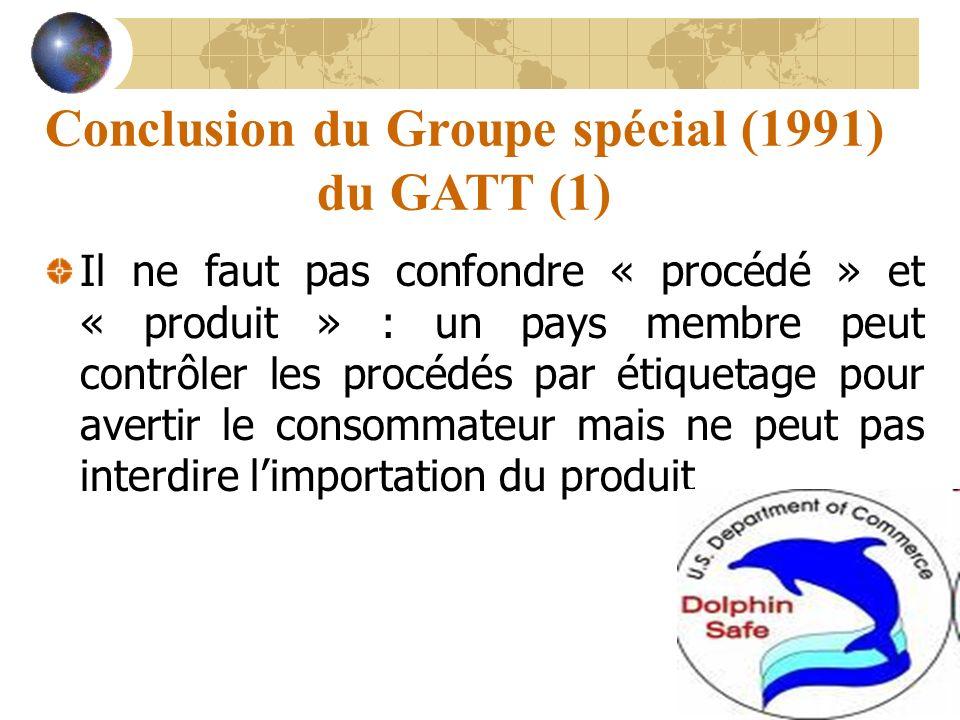 Conclusion du Groupe spécial (1991) du GATT (1) Il ne faut pas confondre « procédé » et « produit » : un pays membre peut contrôler les procédés par étiquetage pour avertir le consommateur mais ne peut pas interdire limportation du produit