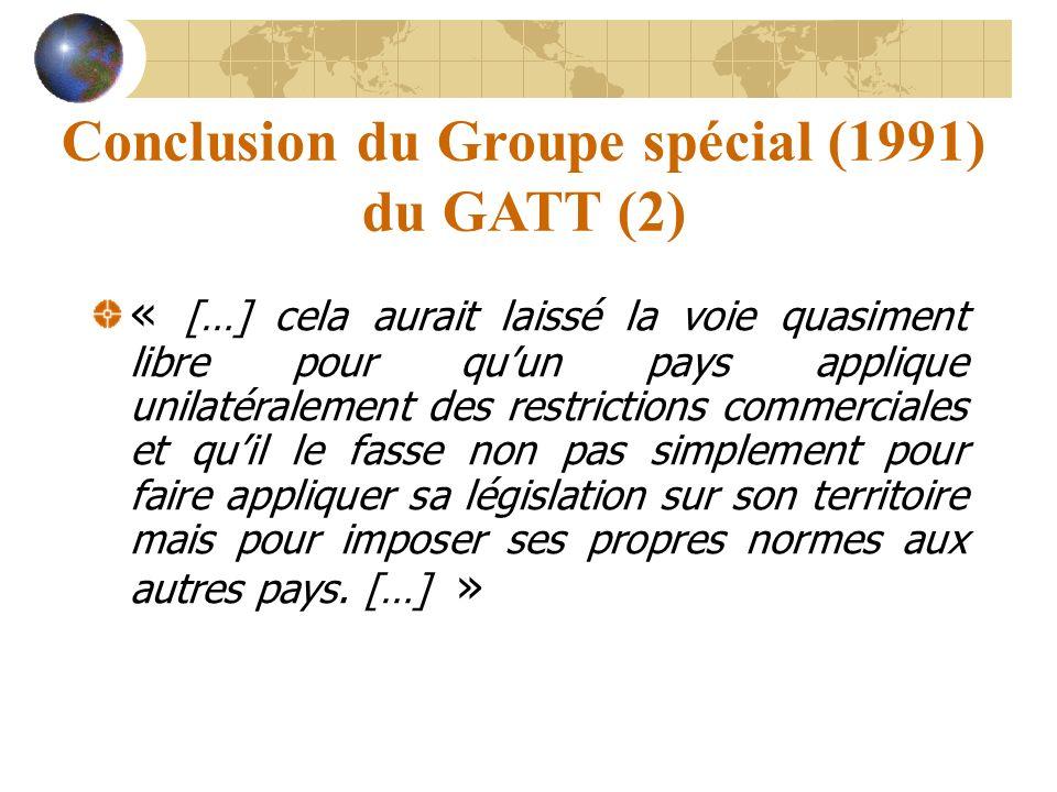 Conclusion du Groupe spécial (1991) du GATT (2) « […] cela aurait laissé la voie quasiment libre pour quun pays applique unilatéralement des restricti