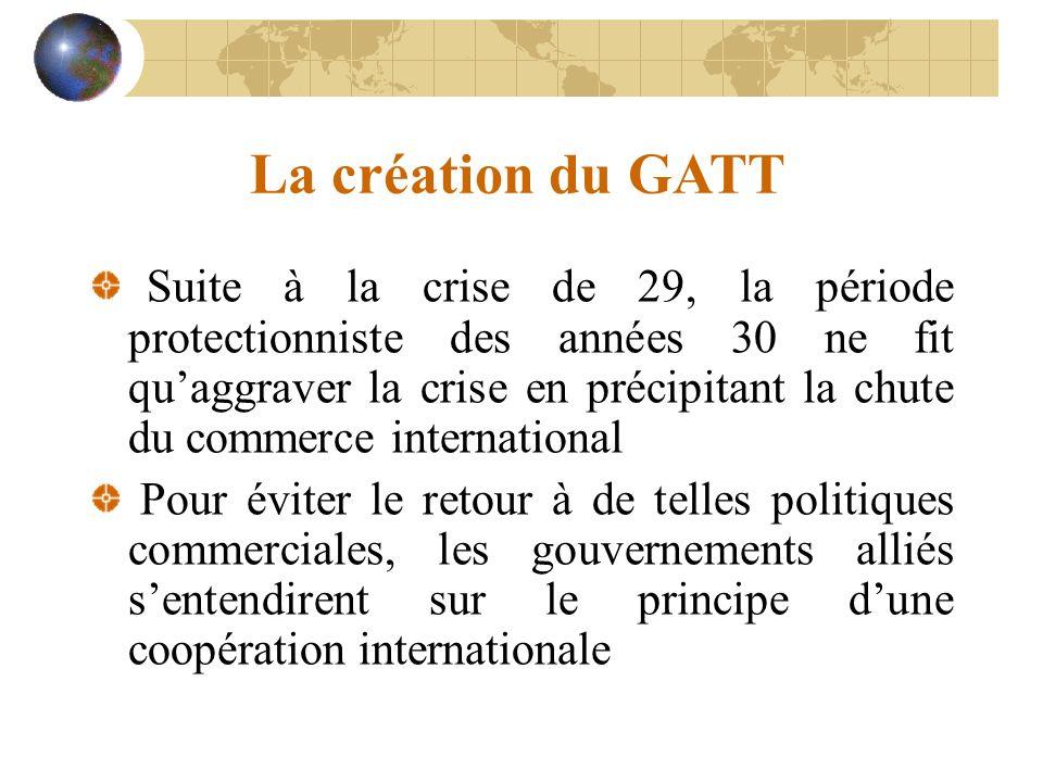 La création du GATT Suite à la crise de 29, la période protectionniste des années 30 ne fit quaggraver la crise en précipitant la chute du commerce international Pour éviter le retour à de telles politiques commerciales, les gouvernements alliés sentendirent sur le principe dune coopération internationale