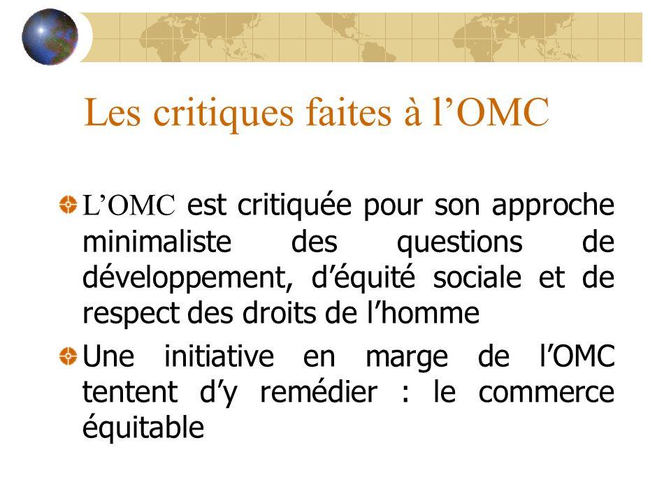 Les critiques faites à lOMC LOMC est critiquée pour son approche minimaliste des questions de développement, déquité sociale et de respect des droits de lhomme Une initiative en marge de lOMC tentent dy remédier : le commerce équitable