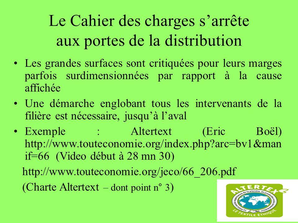 70 Le Cahier des charges sarrête aux portes de la distribution Les grandes surfaces sont critiquées pour leurs marges parfois surdimensionnées par rapport à la cause affichée Une démarche englobant tous les intervenants de la filière est nécessaire, jusquà laval Exemple : Altertext (Eric Boël) http://www.touteconomie.org/index.php?arc=bv1&man if=66 (Video début à 28 mn 30) http://www.touteconomie.org/jeco/66_206.pdf (Charte Altertext – dont point n° 3 )