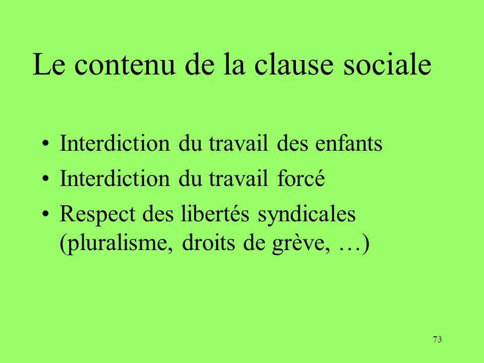 73 Le contenu de la clause sociale Interdiction du travail des enfants Interdiction du travail forcé Respect des libertés syndicales (pluralisme, droi