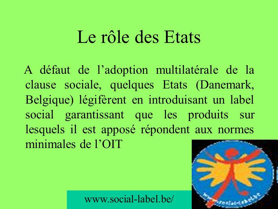 74 Le rôle des Etats A défaut de ladoption multilatérale de la clause sociale, quelques Etats (Danemark, Belgique) légifèrent en introduisant un label social garantissant que les produits sur lesquels il est apposé répondent aux normes minimales de lOIT www.social-label.be/