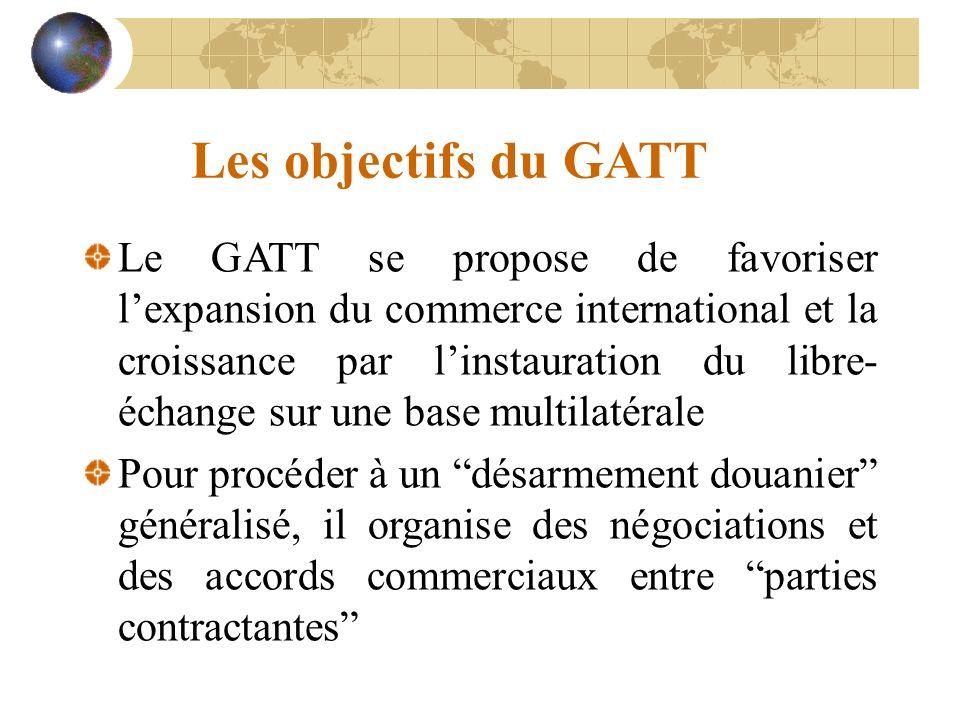 Les objectifs du GATT Le GATT se propose de favoriser lexpansion du commerce international et la croissance par linstauration du libre- échange sur une base multilatérale Pour procéder à un désarmement douanier généralisé, il organise des négociations et des accords commerciaux entre parties contractantes
