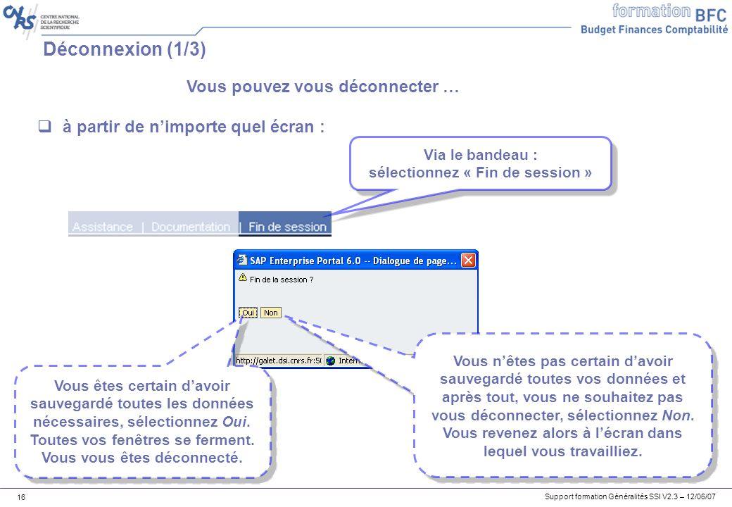 Support formation Généralités SSI V2.3 – 12/06/07 16 Déconnexion (1/3) à partir de nimporte quel écran : Via le bandeau : sélectionnez « Fin de session » Via le bandeau : sélectionnez « Fin de session » Vous êtes certain davoir sauvegardé toutes les données nécessaires, sélectionnez Oui.