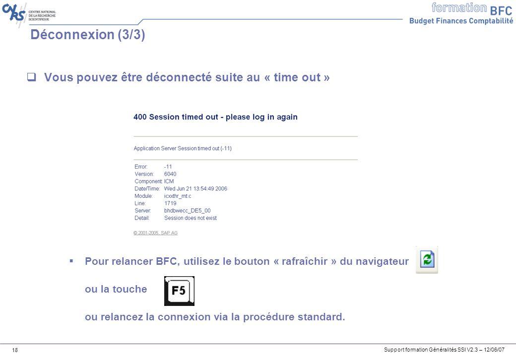 Support formation Généralités SSI V2.3 – 12/06/07 18 Déconnexion (3/3) Vous pouvez être déconnecté suite au « time out » Pour relancer BFC, utilisez le bouton « rafraîchir » du navigateur ou la touche ou relancez la connexion via la procédure standard.