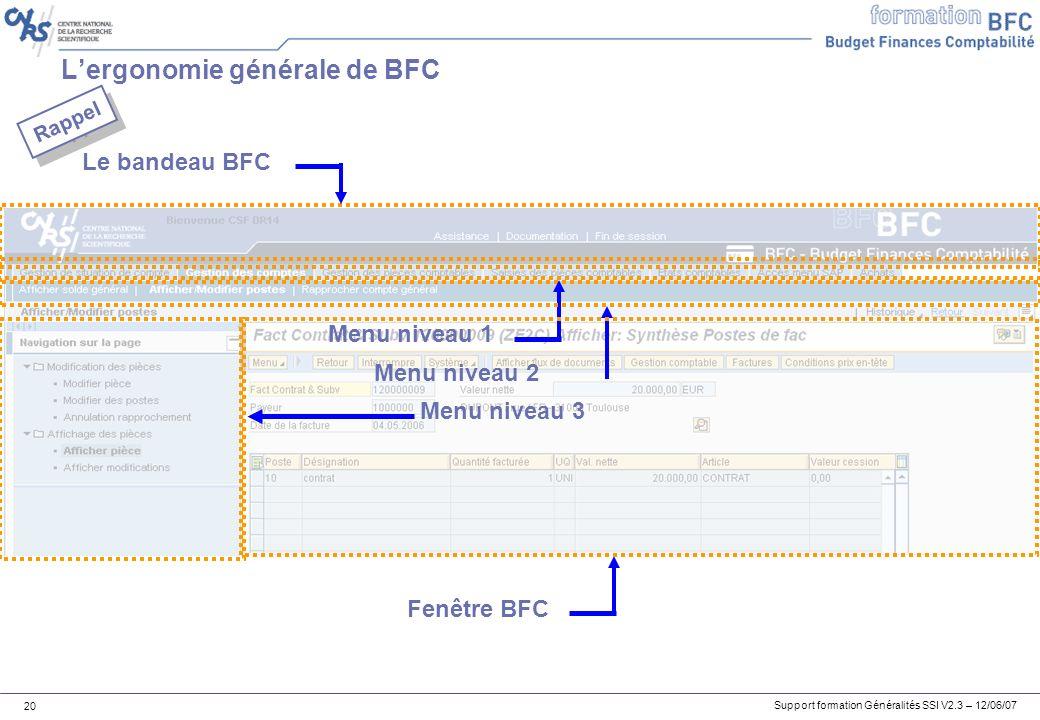 Support formation Généralités SSI V2.3 – 12/06/07 20 Lergonomie générale de BFC Le bandeau BFC Menu niveau 1 Menu niveau 2 Menu niveau 3 Fenêtre BFC Rappel
