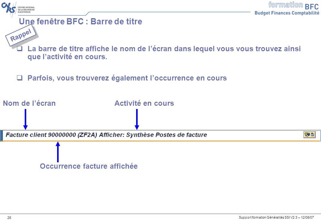 Support formation Généralités SSI V2.3 – 12/06/07 26 Une fenêtre BFC : Barre de titre La barre de titre affiche le nom de lécran dans lequel vous vous trouvez ainsi que lactivité en cours.