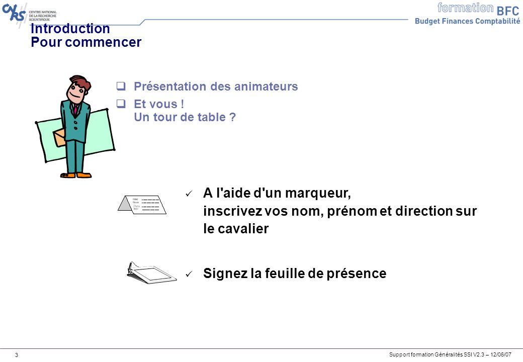 Support formation Généralités SSI V2.3 – 12/06/07 3 Introduction Pour commencer A l aide d un marqueur, inscrivez vos nom, prénom et direction sur le cavalier Signez la feuille de présence Présentation des animateurs Et vous .
