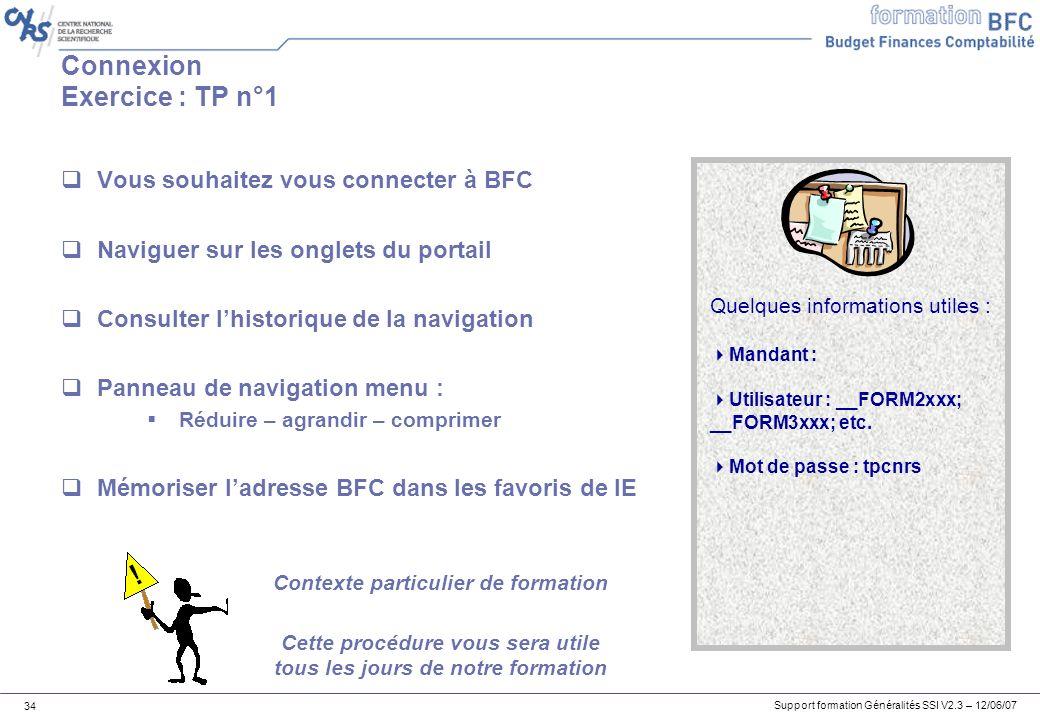 Support formation Généralités SSI V2.3 – 12/06/07 34 Connexion Exercice : TP n°1 Vous souhaitez vous connecter à BFC Naviguer sur les onglets du portail Consulter lhistorique de la navigation Panneau de navigation menu : Réduire – agrandir – comprimer Mémoriser ladresse BFC dans les favoris de IE Quelques informations utiles : Mandant : Utilisateur : __FORM2xxx; __FORM3xxx; etc.