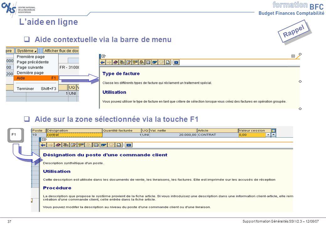 Support formation Généralités SSI V2.3 – 12/06/07 37 Laide en ligne Via le menu Aide sur la zone sélectionnée via la touche F1 Aide contextuelle via la barre de menu Rappel