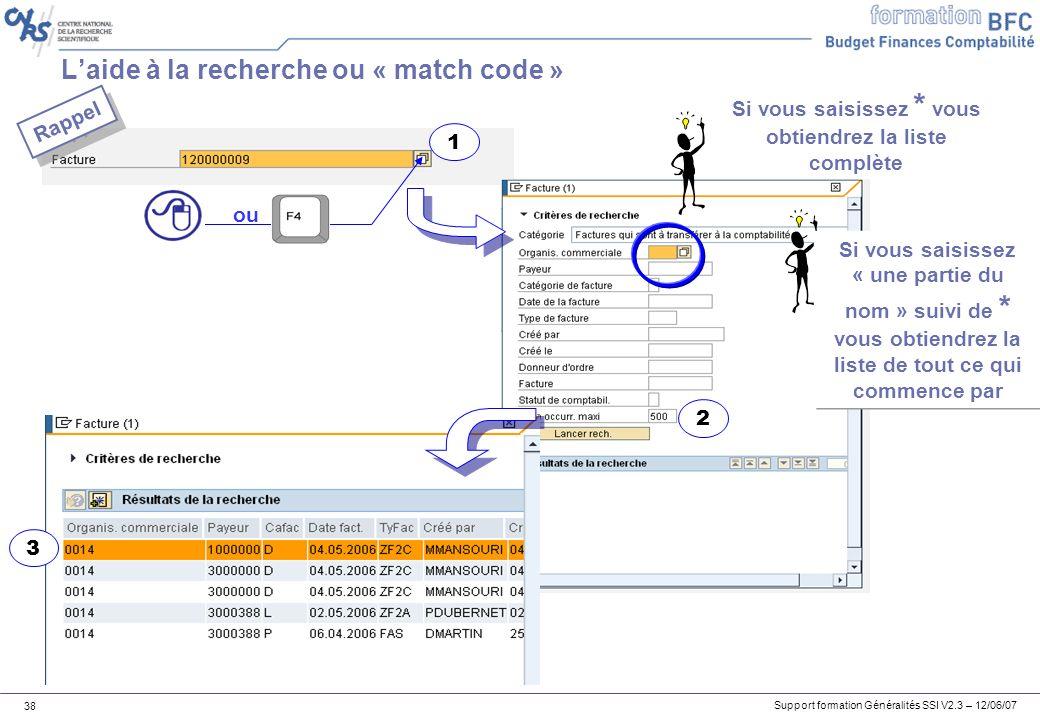 Support formation Généralités SSI V2.3 – 12/06/07 38 Laide à la recherche ou « match code » 1 3 2 ou Si vous saisissez * vous obtiendrez la liste complète Si vous saisissez « une partie du nom » suivi de * vous obtiendrez la liste de tout ce qui commence par Rappel