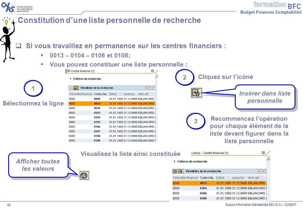 Support formation Généralités SSI V2.3 – 12/06/07 40 Constitution dune liste personnelle de recherche Si vous travaillez en permanence sur les centres financiers : 0013 – 0104 – 0106 et 0108; Vous pouvez constituer une liste personnelle : 1 Sélectionnez la ligne Insérer dans liste personnelle 2 Cliquez sur licône Recommencez lopération pour chaque élément de la liste devant figurer dans la liste personnelle 3 Afficher toutes les valeurs Visualisez la liste ainsi constituée