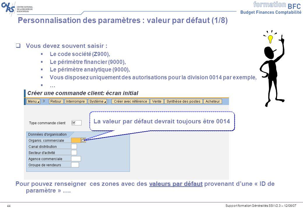Support formation Généralités SSI V2.3 – 12/06/07 44 Personnalisation des paramètres : valeur par défaut (1/8) Vous devez souvent saisir : Le code société (Z900), Le périmètre financier (9000), Le périmètre analytique (9000), Vous disposez uniquement des autorisations pour la division 0014 par exemple, … valeurs par défaut Pour pouvez renseigner ces zones avec des valeurs par défaut provenant dune « ID de paramètre » ….