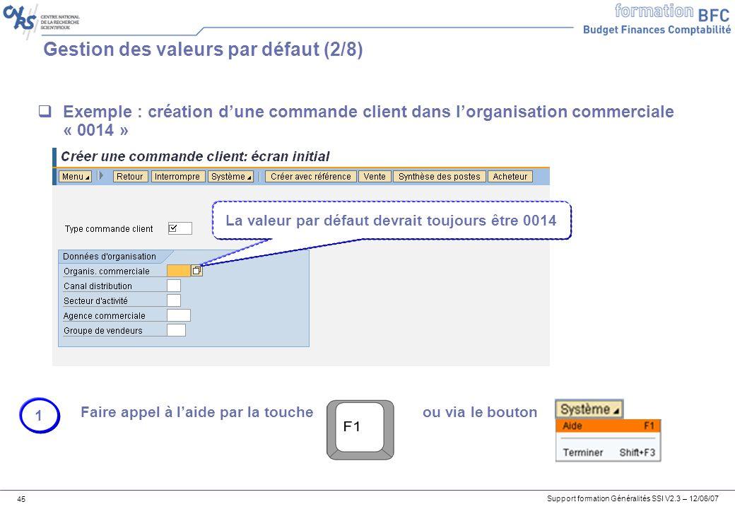 Support formation Généralités SSI V2.3 – 12/06/07 45 Gestion des valeurs par défaut (2/8) Exemple : création dune commande client dans lorganisation commerciale « 0014 » Faire appel à laide par la toucheou via le bouton 1 La valeur par défaut devrait toujours être 0014