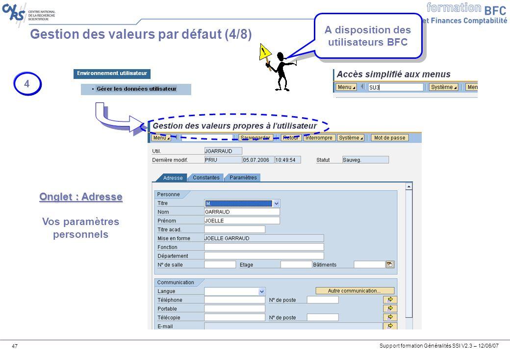 Support formation Généralités SSI V2.3 – 12/06/07 47 Gestion des valeurs par défaut (4/8) 4 Onglet : Adresse Vos paramètres personnels A disposition des utilisateurs BFC