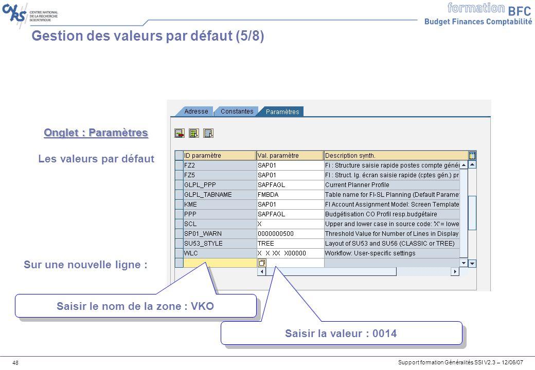 Support formation Généralités SSI V2.3 – 12/06/07 48 Gestion des valeurs par défaut (5/8) Onglet : Paramètres Les valeurs par défaut Saisir le nom de la zone : VKO Sur une nouvelle ligne : Saisir la valeur : 0014
