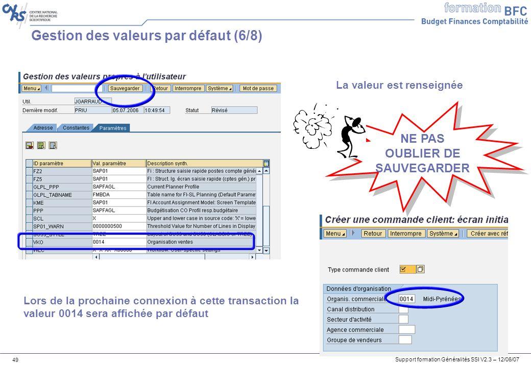 Support formation Généralités SSI V2.3 – 12/06/07 49 Gestion des valeurs par défaut (6/8) La valeur est renseignée Lors de la prochaine connexion à cette transaction la valeur 0014 sera affichée par défaut NE PAS OUBLIER DE SAUVEGARDER