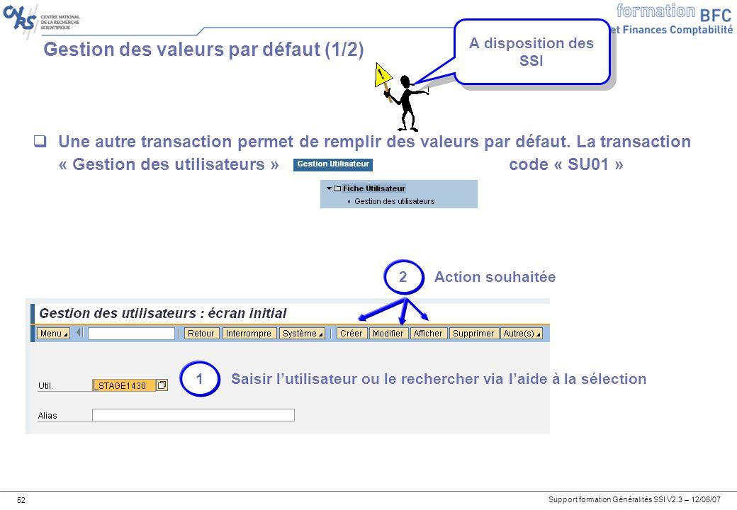 Support formation Généralités SSI V2.3 – 12/06/07 52 Gestion des valeurs par défaut (1/2) Une autre transaction permet de remplir des valeurs par défaut.