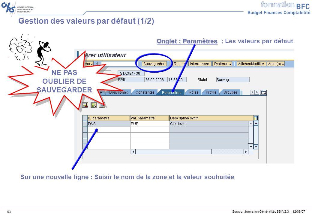 Support formation Généralités SSI V2.3 – 12/06/07 53 Gestion des valeurs par défaut (1/2) Onglet : Paramètres : Onglet : Paramètres : Les valeurs par défaut Sur une nouvelle ligne : Saisir le nom de la zone et la valeur souhaitée NE PAS OUBLIER DE SAUVEGARDER