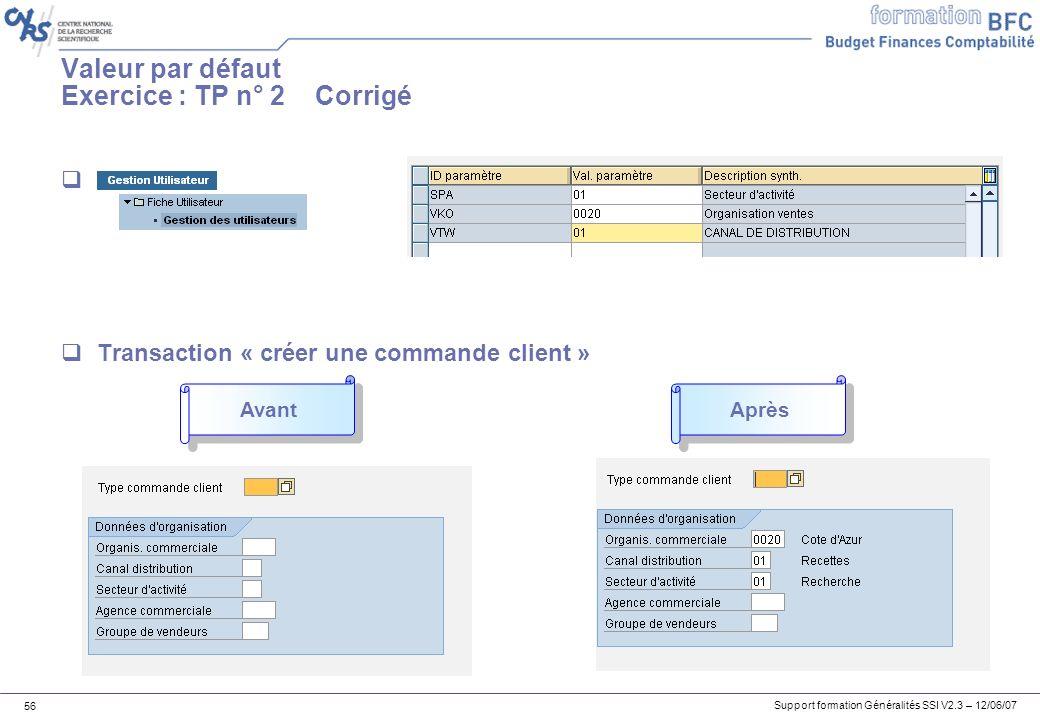 Support formation Généralités SSI V2.3 – 12/06/07 56 Valeur par défaut Exercice : TP n° 2 Corrigé Transaction « créer une commande client » Avant Après