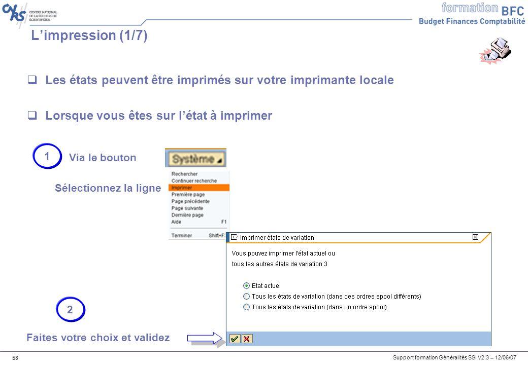 Support formation Généralités SSI V2.3 – 12/06/07 58 Limpression (1/7) Les états peuvent être imprimés sur votre imprimante locale Lorsque vous êtes sur létat à imprimer Via le bouton 1 Sélectionnez la ligne Faites votre choix et validez 2