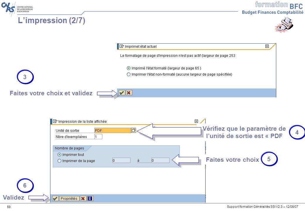 Support formation Généralités SSI V2.3 – 12/06/07 59 Limpression (2/7) Faites votre choix et validez Vérifiez que le paramètre de lunité de sortie est « PDF Faites votre choix 3 4 5 6 Validez