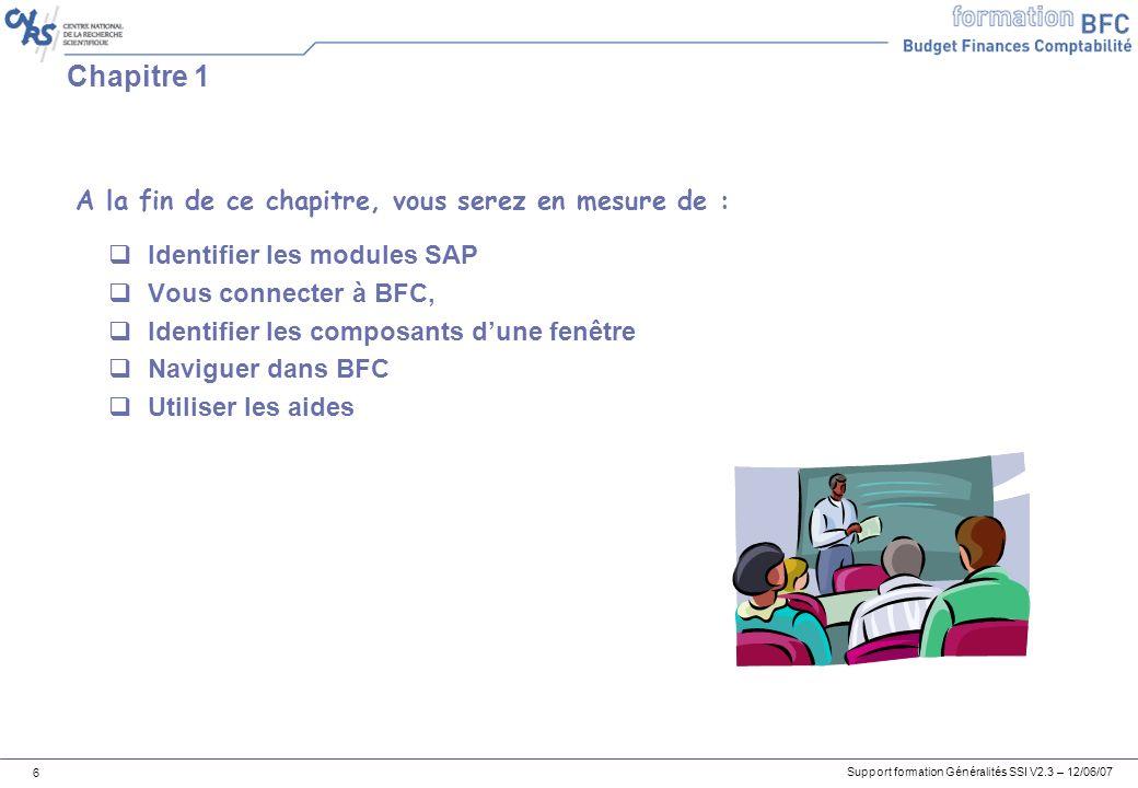 Support formation Généralités SSI V2.3 – 12/06/07 6 Chapitre 1 Identifier les modules SAP Vous connecter à BFC, Identifier les composants dune fenêtre Naviguer dans BFC Utiliser les aides A la fin de ce chapitre, vous serez en mesure de :