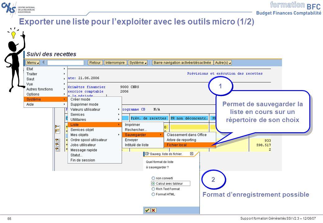 Support formation Généralités SSI V2.3 – 12/06/07 65 Exporter une liste pour lexploiter avec les outils micro (1/2) Permet de sauvegarder la liste en cours sur un répertoire de son choix Format denregistrement possible 1 2