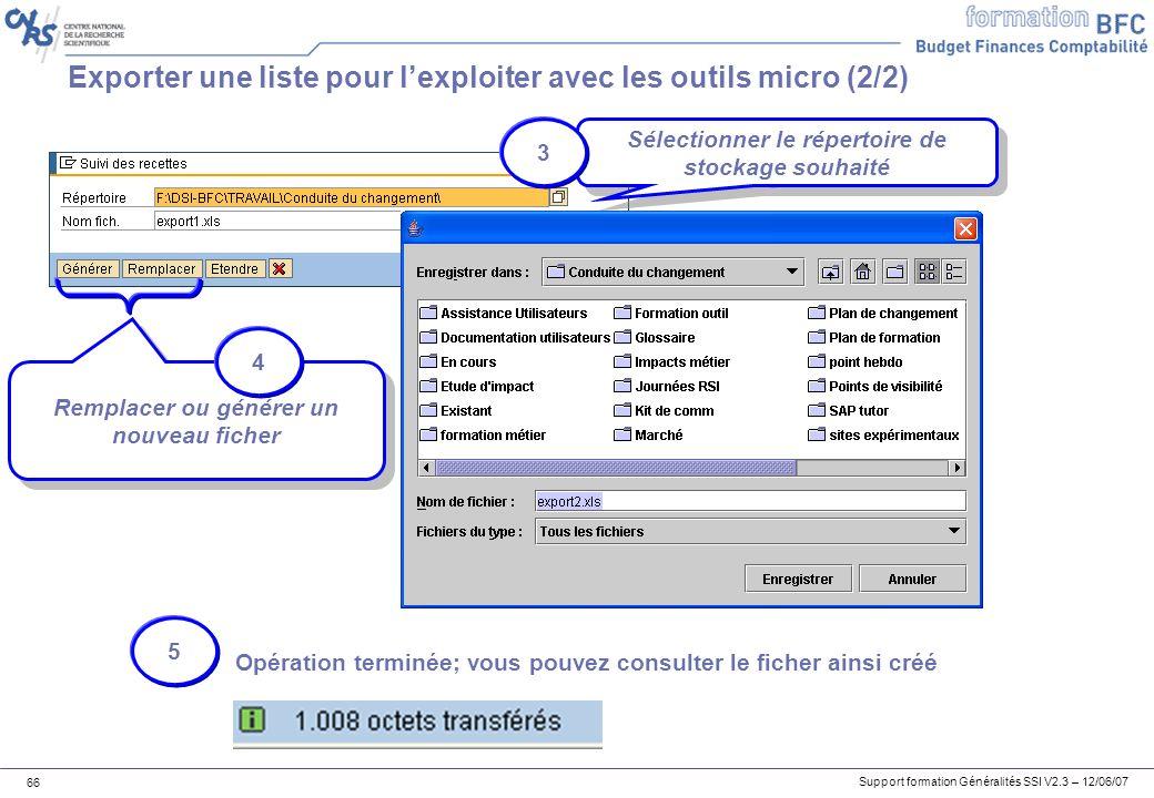 Support formation Généralités SSI V2.3 – 12/06/07 66 Exporter une liste pour lexploiter avec les outils micro (2/2) Sélectionner le répertoire de stockage souhaité Remplacer ou générer un nouveau ficher 3 4 5 Opération terminée; vous pouvez consulter le ficher ainsi créé