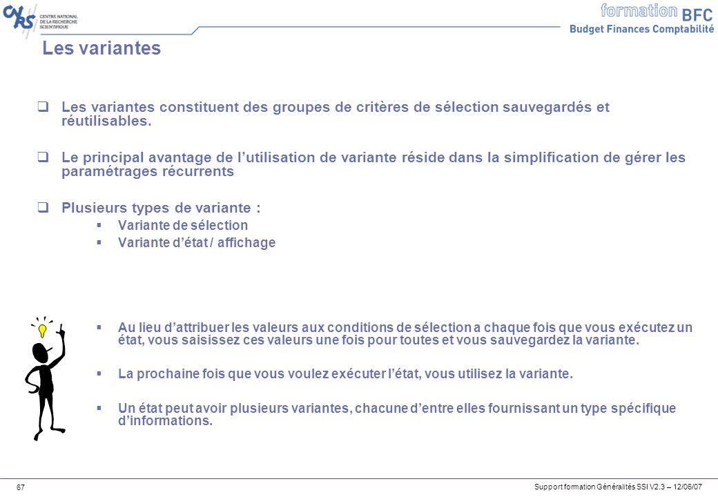 Support formation Généralités SSI V2.3 – 12/06/07 67 Les variantes Les variantes constituent des groupes de critères de sélection sauvegardés et réutilisables.