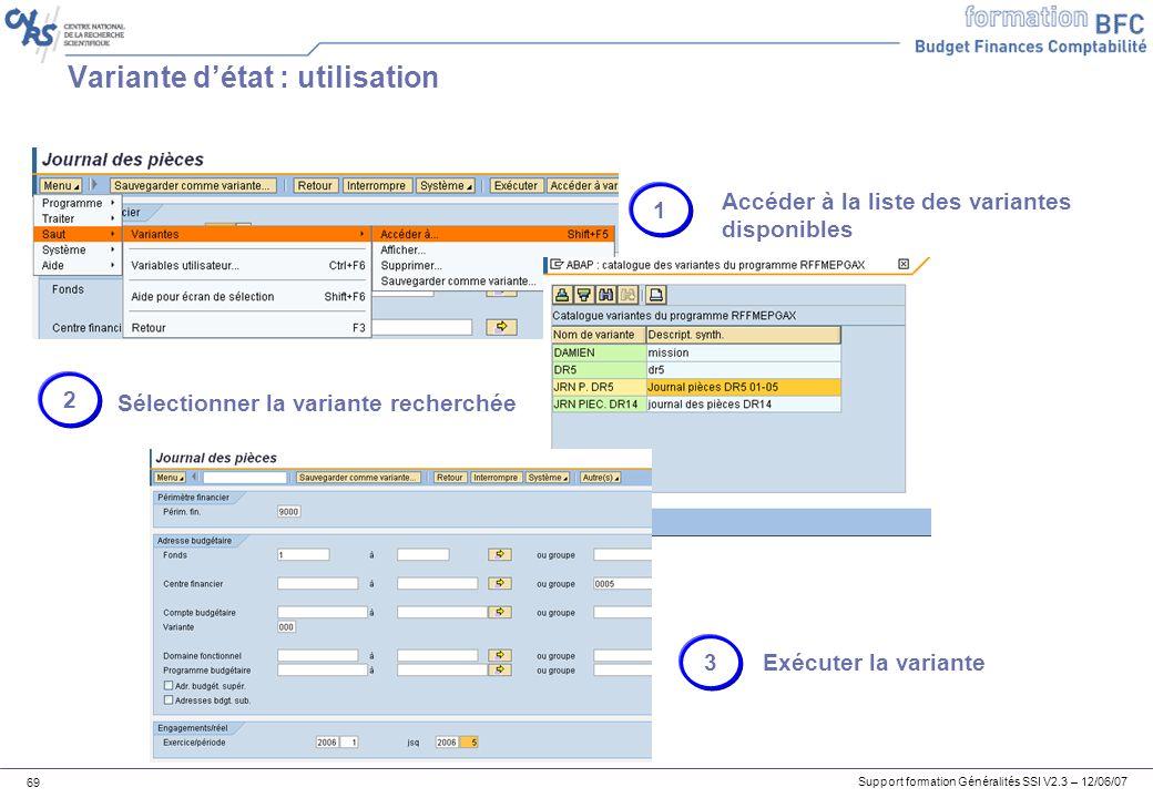 Support formation Généralités SSI V2.3 – 12/06/07 69 Variante détat : utilisation 1 Accéder à la liste des variantes disponibles 2 Sélectionner la variante recherchée 3 Exécuter la variante