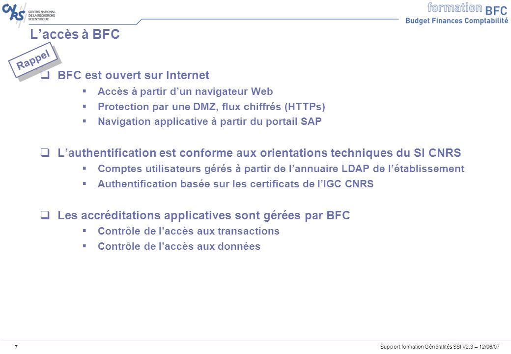 Support formation Généralités SSI V2.3 – 12/06/07 7 Laccès à BFC BFC est ouvert sur Internet Accès à partir dun navigateur Web Protection par une DMZ, flux chiffrés (HTTPs) Navigation applicative à partir du portail SAP Lauthentification est conforme aux orientations techniques du SI CNRS Comptes utilisateurs gérés à partir de lannuaire LDAP de létablissement Authentification basée sur les certificats de lIGC CNRS Les accréditations applicatives sont gérées par BFC Contrôle de laccès aux transactions Contrôle de laccès aux données Rappel