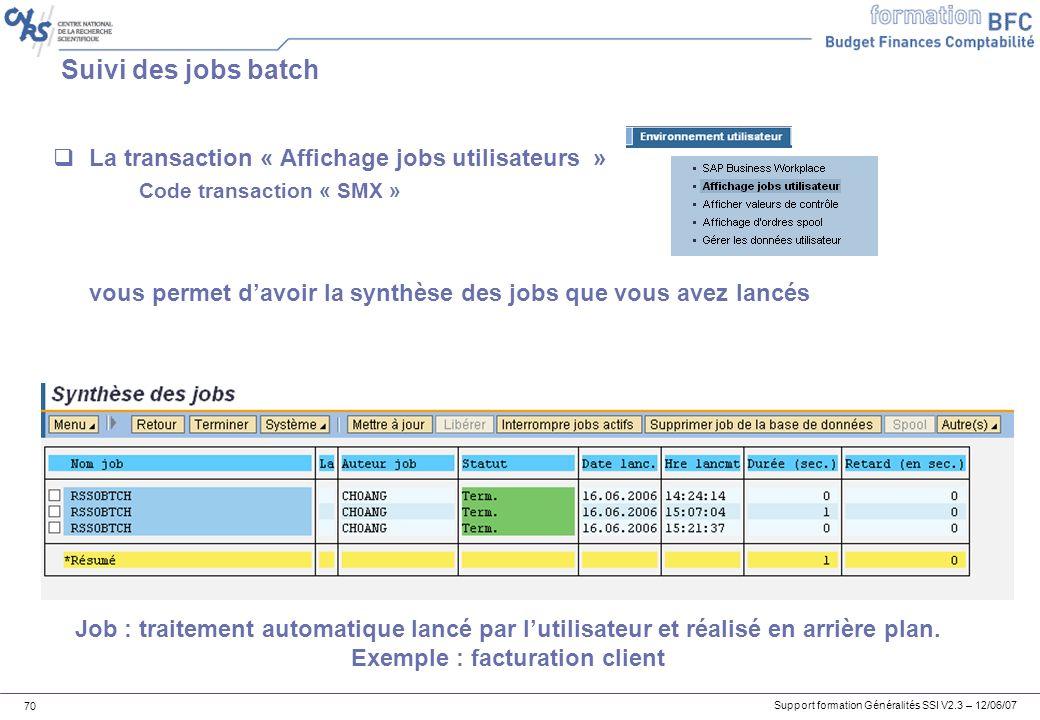 Support formation Généralités SSI V2.3 – 12/06/07 70 Suivi des jobs batch La transaction « Affichage jobs utilisateurs » Code transaction « SMX » vous permet davoir la synthèse des jobs que vous avez lancés Job : traitement automatique lancé par lutilisateur et réalisé en arrière plan.
